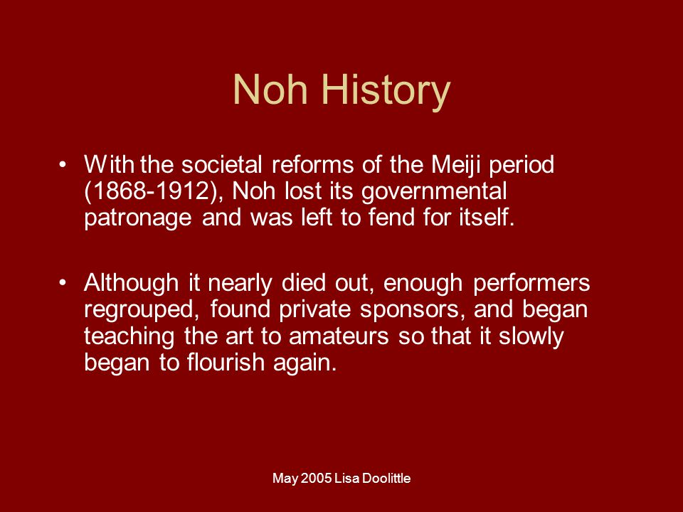 May 2005 Lisa Doolittle Noh History With the societal reforms of the Meiji period (1868-1912), Noh lost its governmental patronage and was left to fend for itself.