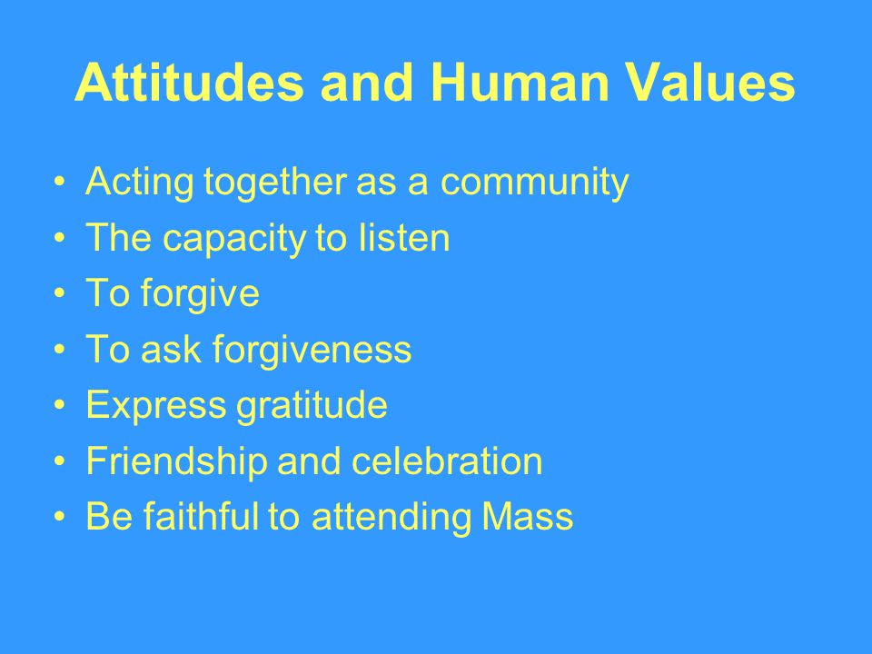 Attitudes and Human Values Acting together as a community The capacity to listen To forgive To ask forgiveness Express gratitude Friendship and celebration Be faithful to attending Mass