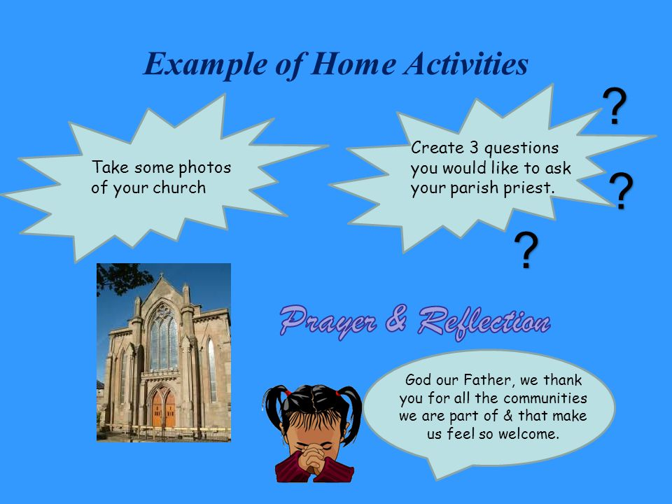 Example of Home Activities Take some photos of your church Create 3 questions you would like to ask your parish priest.