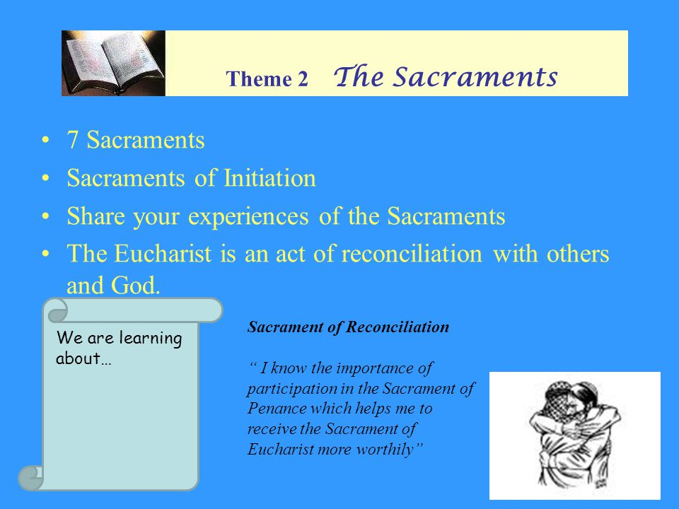 Theme 2 The Sacraments 7 Sacraments Sacraments of Initiation Share your experiences of the Sacraments The Eucharist is an act of reconciliation with others and God.