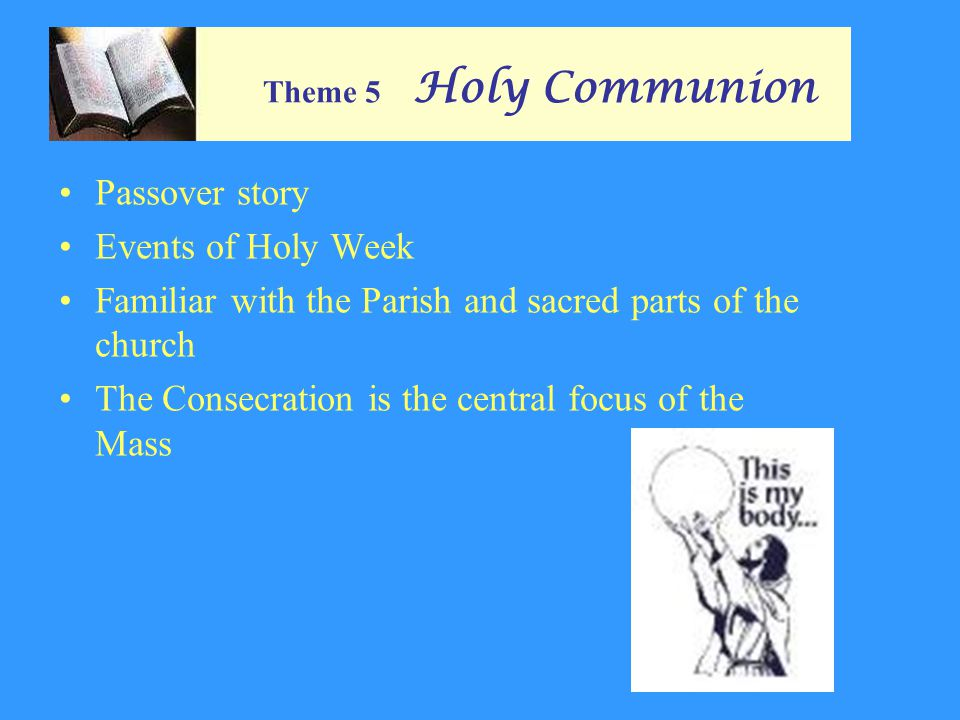 Theme 5 Holy Communion Passover story Events of Holy Week Familiar with the Parish and sacred parts of the church The Consecration is the central focus of the Mass