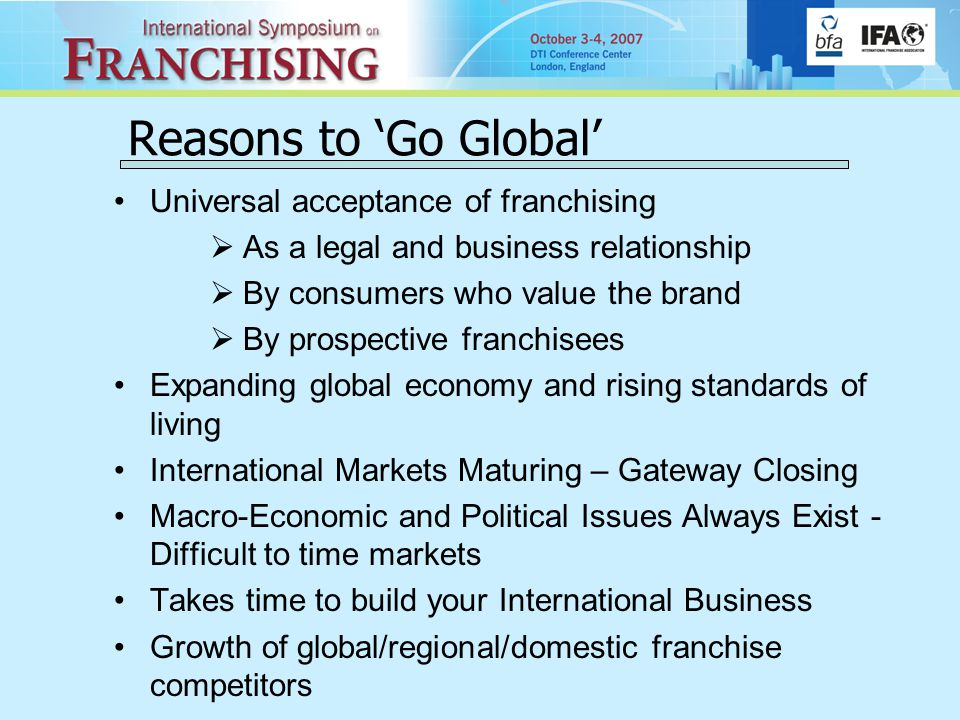 Reasons to 'Go Global' Universal acceptance of franchising  As a legal and business relationship  By consumers who value the brand  By prospective franchisees Expanding global economy and rising standards of living International Markets Maturing – Gateway Closing Macro-Economic and Political Issues Always Exist - Difficult to time markets Takes time to build your International Business Growth of global/regional/domestic franchise competitors