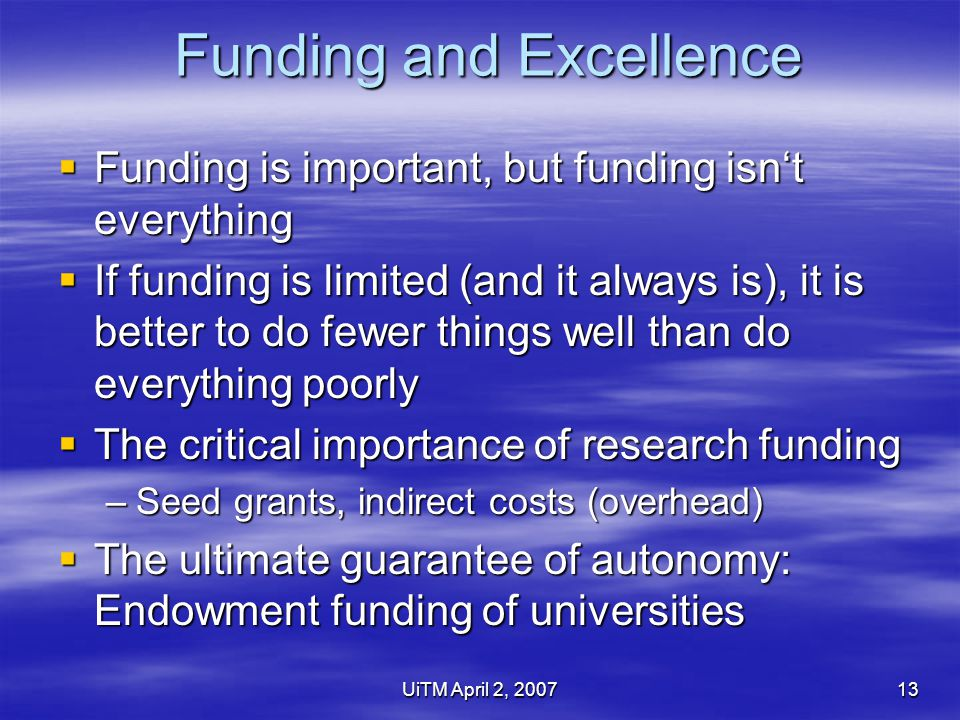 UiTM April 2, 200713 Funding and Excellence  Funding is important, but funding isn't everything  If funding is limited (and it always is), it is better to do fewer things well than do everything poorly  The critical importance of research funding –Seed grants, indirect costs (overhead)  The ultimate guarantee of autonomy: Endowment funding of universities