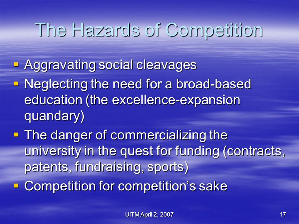 UiTM April 2, 200717 The Hazards of Competition  Aggravating social cleavages  Neglecting the need for a broad-based education (the excellence-expansion quandary)  The danger of commercializing the university in the quest for funding (contracts, patents, fundraising, sports)  Competition for competition's sake