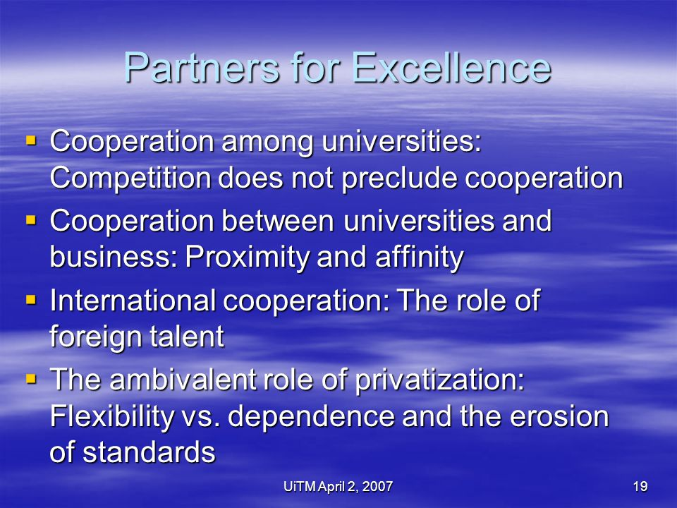 UiTM April 2, 200719 Partners for Excellence  Cooperation among universities: Competition does not preclude cooperation  Cooperation between universities and business: Proximity and affinity  International cooperation: The role of foreign talent  The ambivalent role of privatization: Flexibility vs.