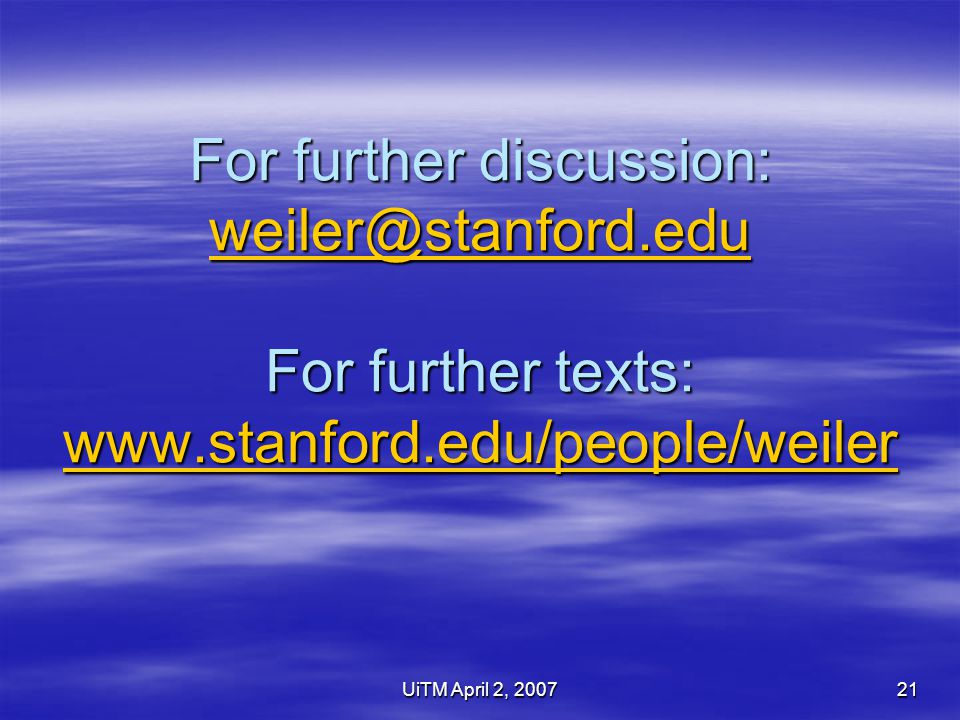 UiTM April 2, 200721 For further discussion: weiler@stanford.edu For further texts: www.stanford.edu/people/weiler weiler@stanford.edu www.stanford.edu/people/weiler weiler@stanford.edu www.stanford.edu/people/weiler