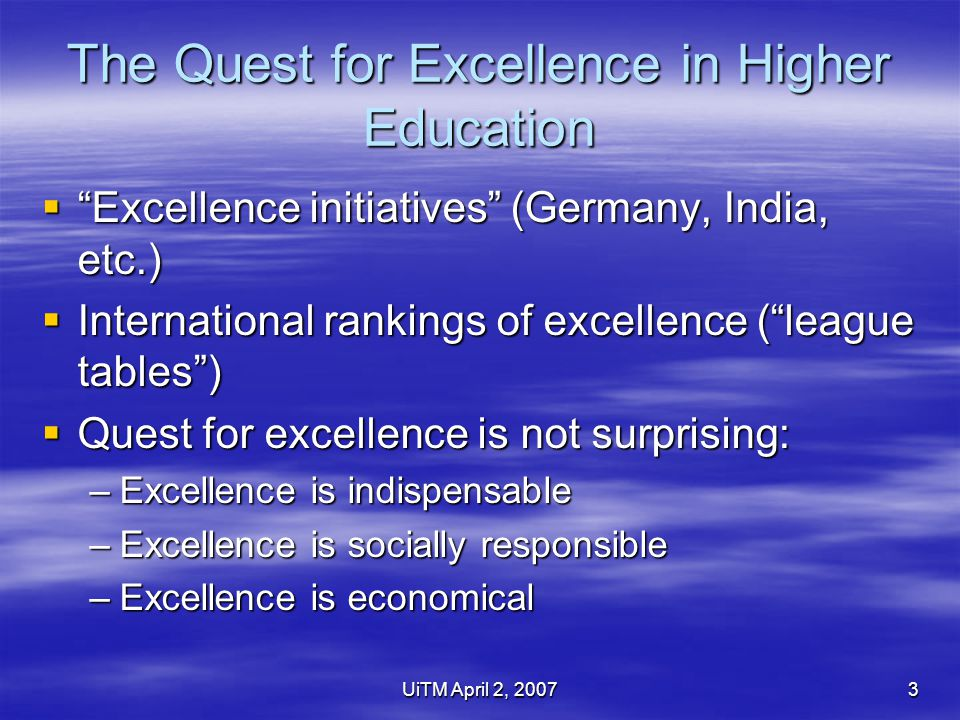 UiTM April 2, 20073 The Quest for Excellence in Higher Education  Excellence initiatives (Germany, India, etc.)  International rankings of excellence ( league tables )  Quest for excellence is not surprising: –Excellence is indispensable –Excellence is socially responsible –Excellence is economical