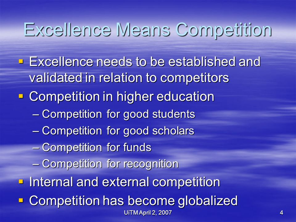 UiTM April 2, 20074 Excellence Means Competition  Excellence needs to be established and validated in relation to competitors  Competition in higher education –Competition for good students –Competition for good scholars –Competition for funds –Competition for recognition  Internal and external competition  Competition has become globalized