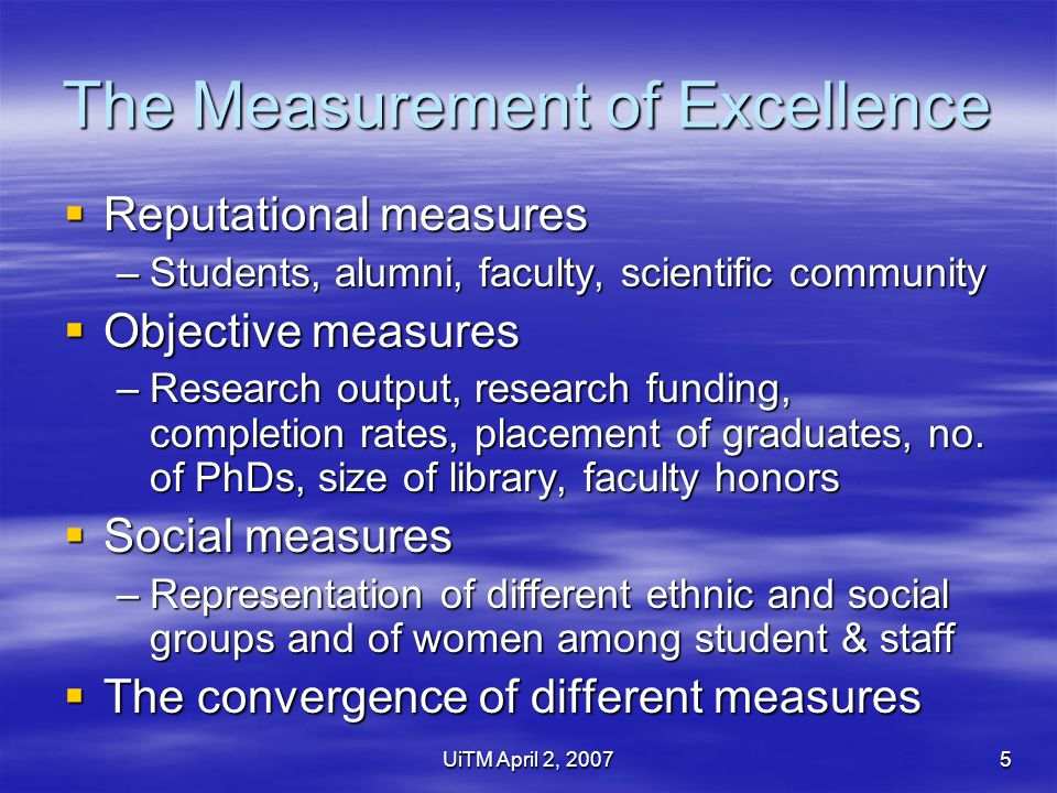 UiTM April 2, 20075 The Measurement of Excellence  Reputational measures –Students, alumni, faculty, scientific community  Objective measures –Research output, research funding, completion rates, placement of graduates, no.