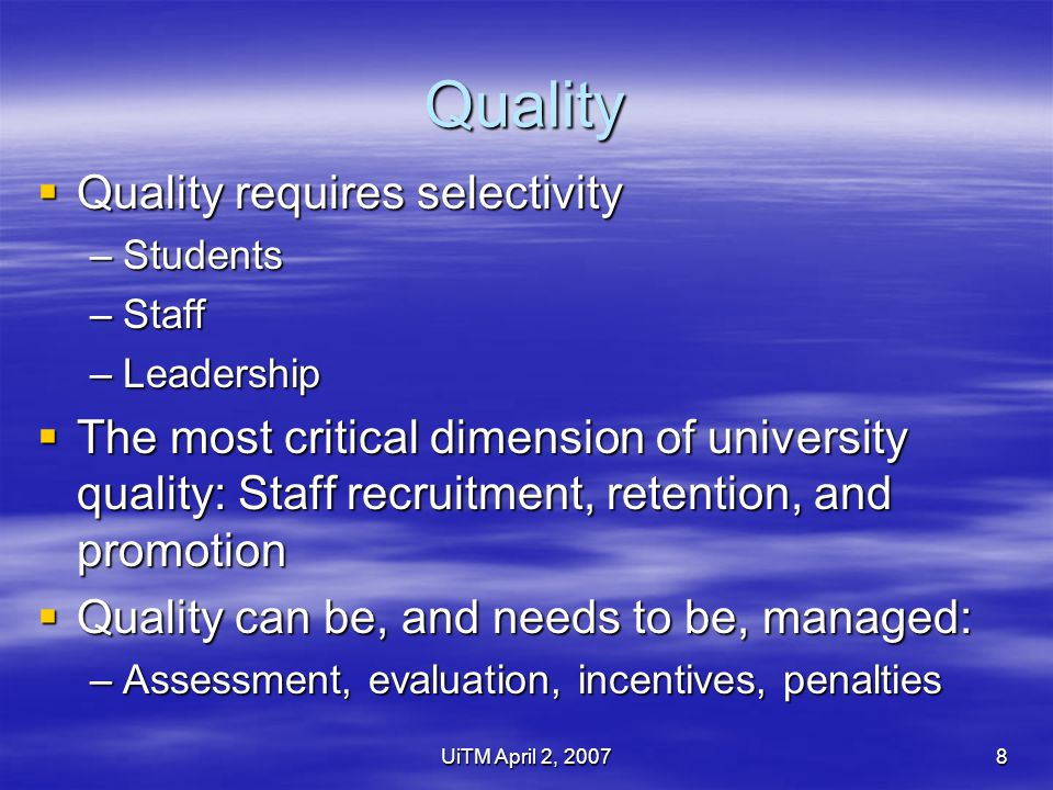 UiTM April 2, 20078 Quality  Quality requires selectivity –Students –Staff –Leadership  The most critical dimension of university quality: Staff recruitment, retention, and promotion  Quality can be, and needs to be, managed: –Assessment, evaluation, incentives, penalties