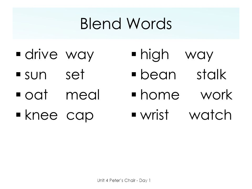Blend Words  driveway  sunset  oatmeal  knee cap  high way  bean stalk  home work  wrist watch Unit 4 Peter's Chair - Day 1