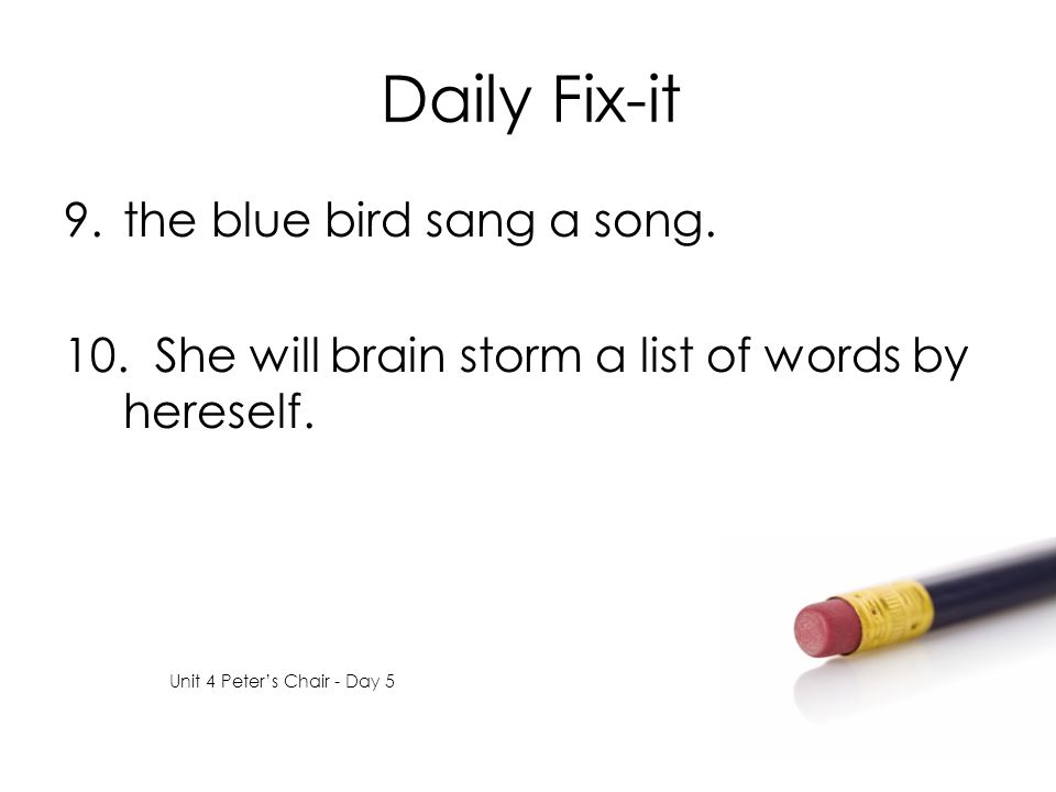 Daily Fix-it 9.the blue bird sang a song. 10. She will brain storm a list of words by hereself. Unit 4 Peter's Chair - Day 5