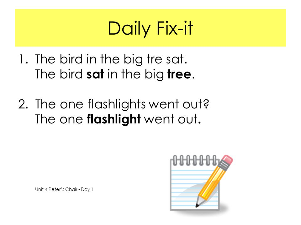 Daily Fix-it 1.The bird in the big tre sat. The bird sat in the big tree. 2. The one flashlights went out? The one flashlight went out. Unit 4 Peter's