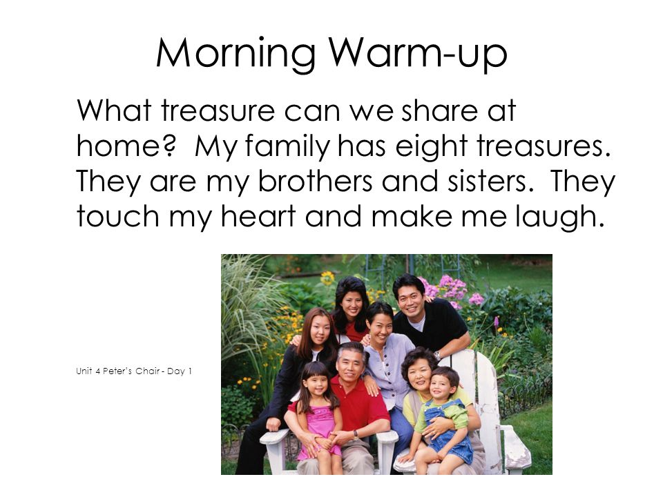 Morning Warm-up What treasure can we share at home? My family has eight treasures. They are my brothers and sisters. They touch my heart and make me l