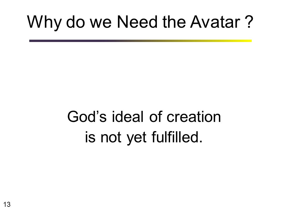 Why do we Need the Avatar ? God's ideal of creation is not yet fulfilled. 13