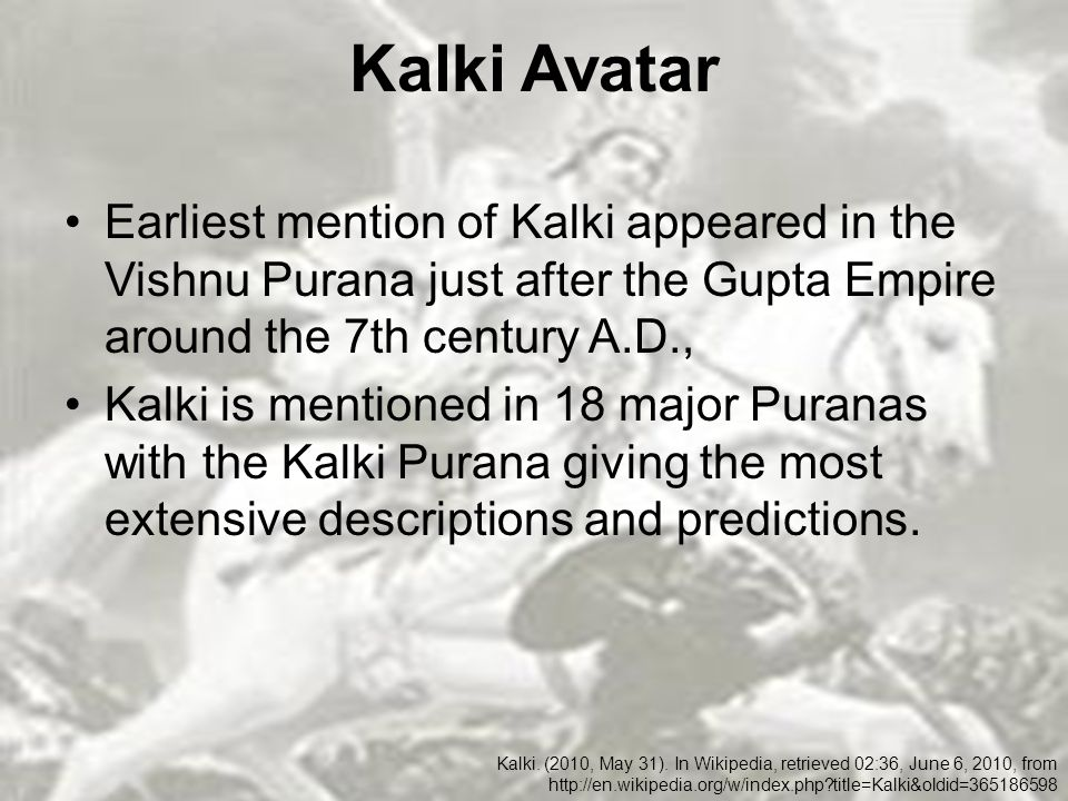 Kalki Avatar Earliest mention of Kalki appeared in the Vishnu Purana just after the Gupta Empire around the 7th century A.D., Kalki is mentioned in 18 major Puranas with the Kalki Purana giving the most extensive descriptions and predictions.