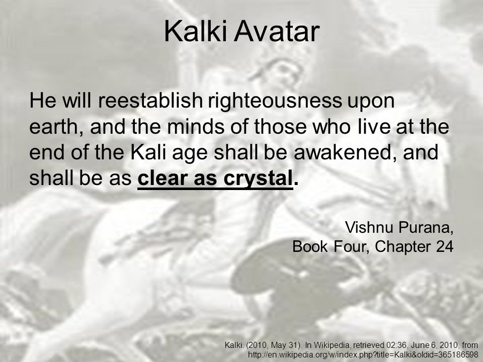 Kalki Avatar He will reestablish righteousness upon earth, and the minds of those who live at the end of the Kali age shall be awakened, and shall be as clear as crystal.
