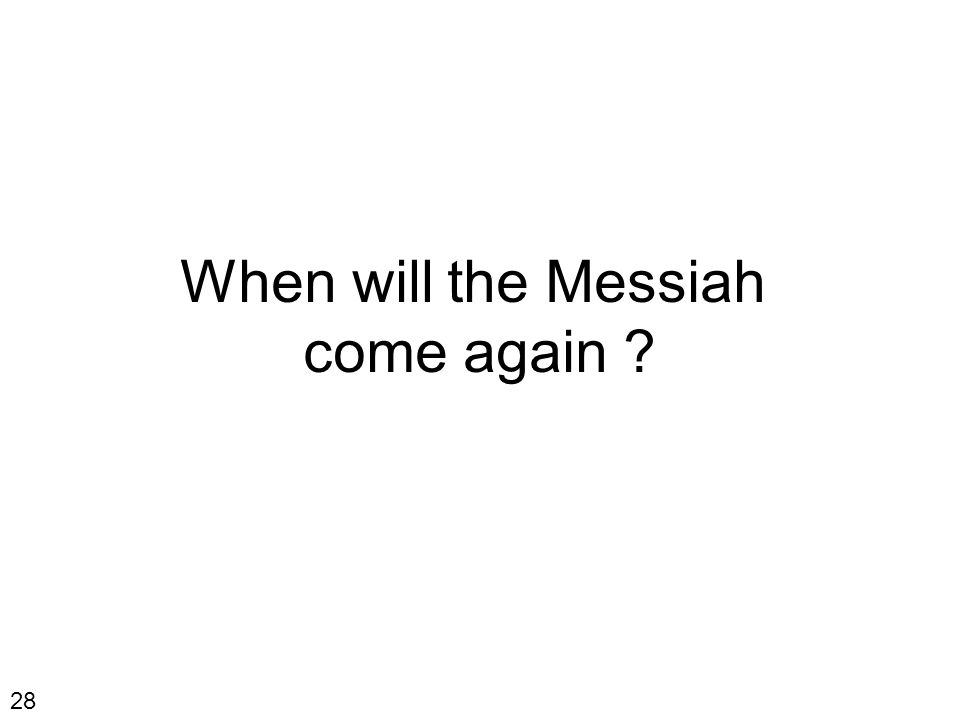 When will the Messiah come again ? 28
