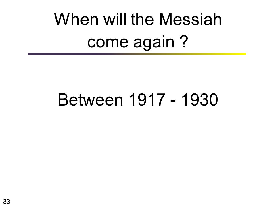 When will the Messiah come again ? Between 1917 - 1930 33