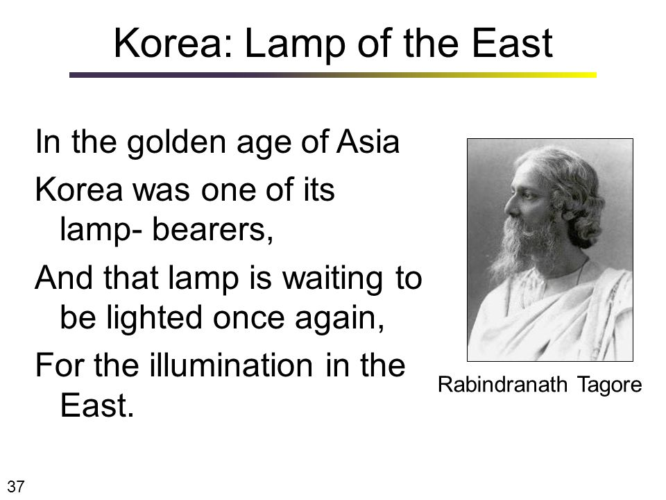 Korea: Lamp of the East In the golden age of Asia Korea was one of its lamp- bearers, And that lamp is waiting to be lighted once again, For the illumination in the East.
