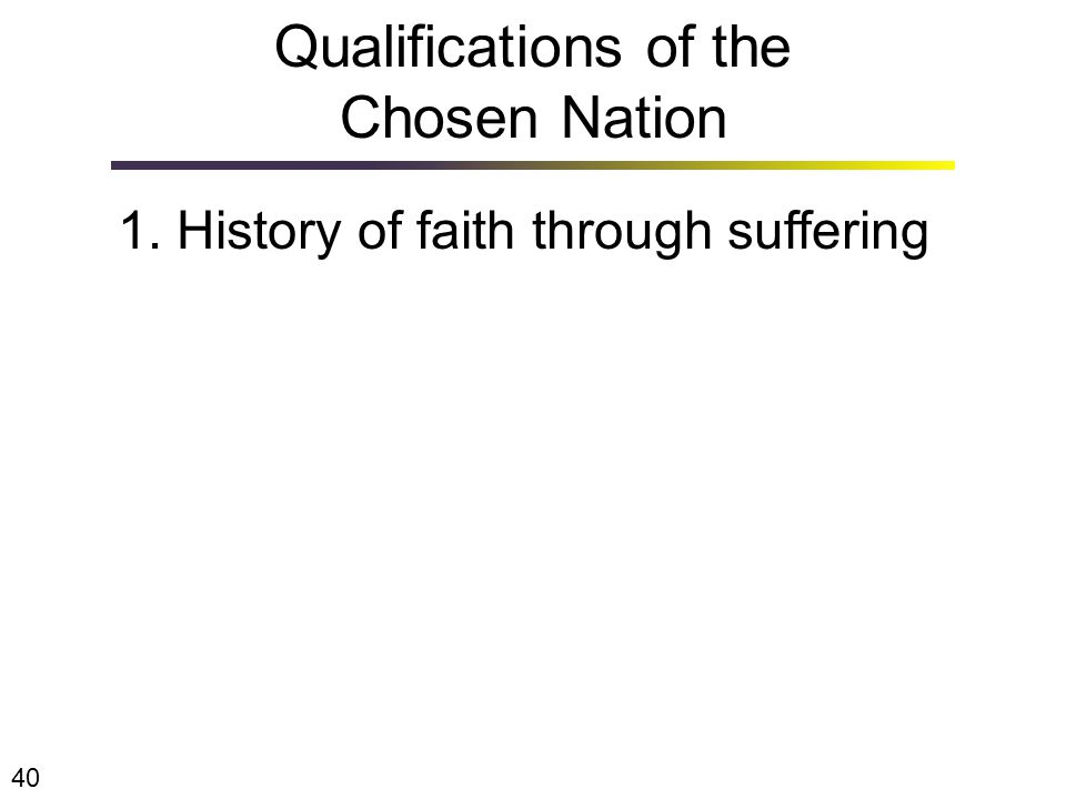 1. History of faith through suffering Qualifications of the Chosen Nation 40