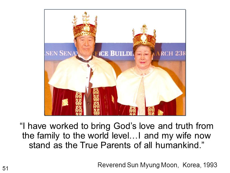 51 I have worked to bring God's love and truth from the family to the world level…I and my wife now stand as the True Parents of all humankind. Reverend Sun Myung Moon, Korea, 1993