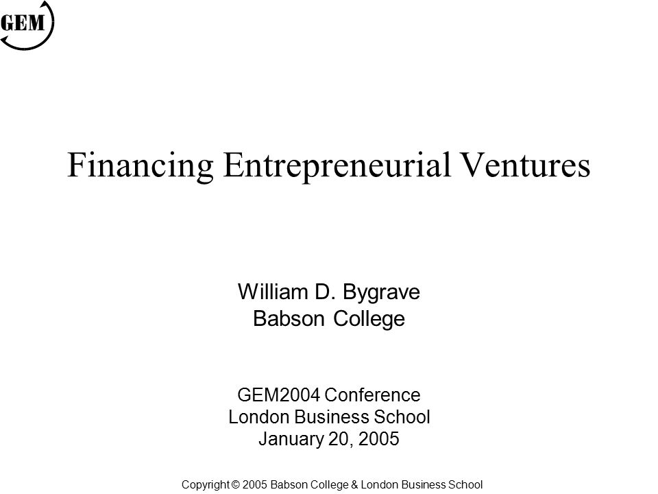 Financing Entrepreneurial Ventures William D. Bygrave Babson College GEM2004 Conference London Business School January 20, 2005 Copyright © 2005 Babso