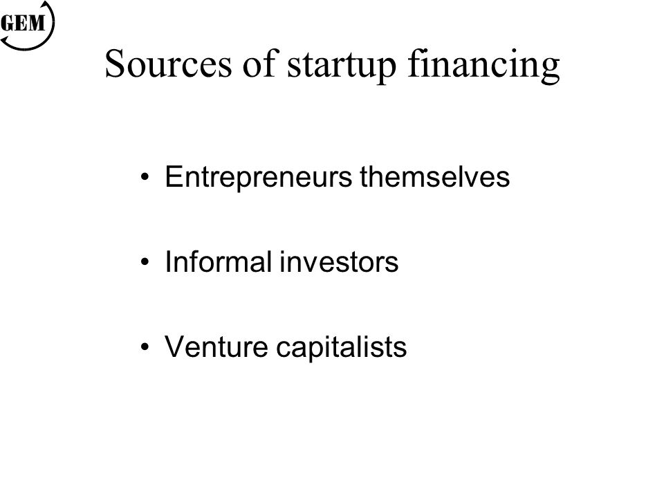 Sources of startup financing Entrepreneurs themselves Informal investors Venture capitalists