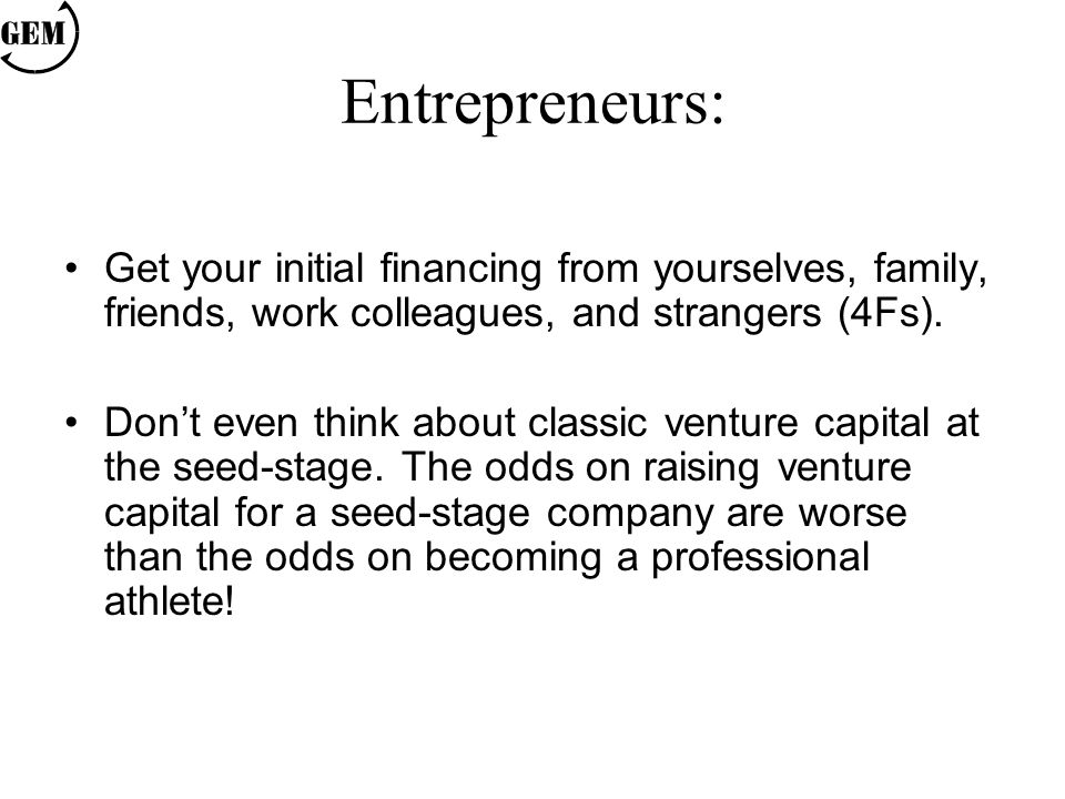 Get your initial financing from yourselves, family, friends, work colleagues, and strangers (4Fs). Don't even think about classic venture capital at t