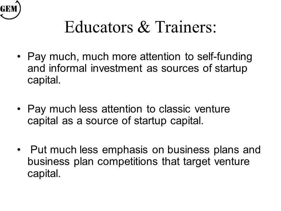 Educators & Trainers: Pay much, much more attention to self-funding and informal investment as sources of startup capital. Pay much less attention to
