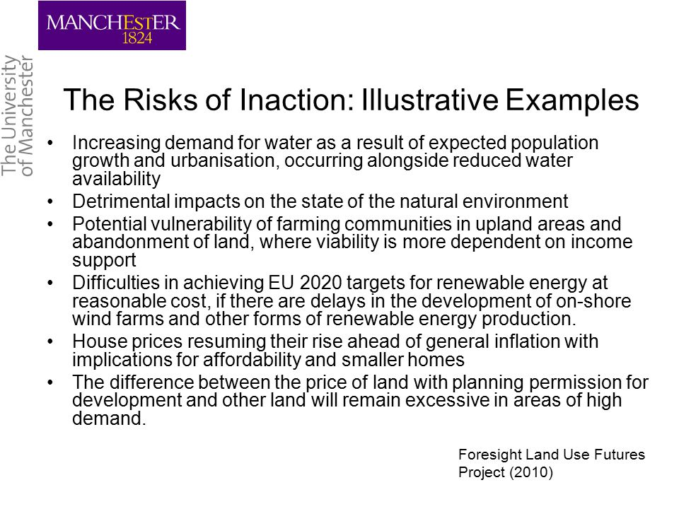 The Risks of Inaction: Illustrative Examples Increasing demand for water as a result of expected population growth and urbanisation, occurring alongside reduced water availability Detrimental impacts on the state of the natural environment Potential vulnerability of farming communities in upland areas and abandonment of land, where viability is more dependent on income support Difficulties in achieving EU 2020 targets for renewable energy at reasonable cost, if there are delays in the development of on-shore wind farms and other forms of renewable energy production.