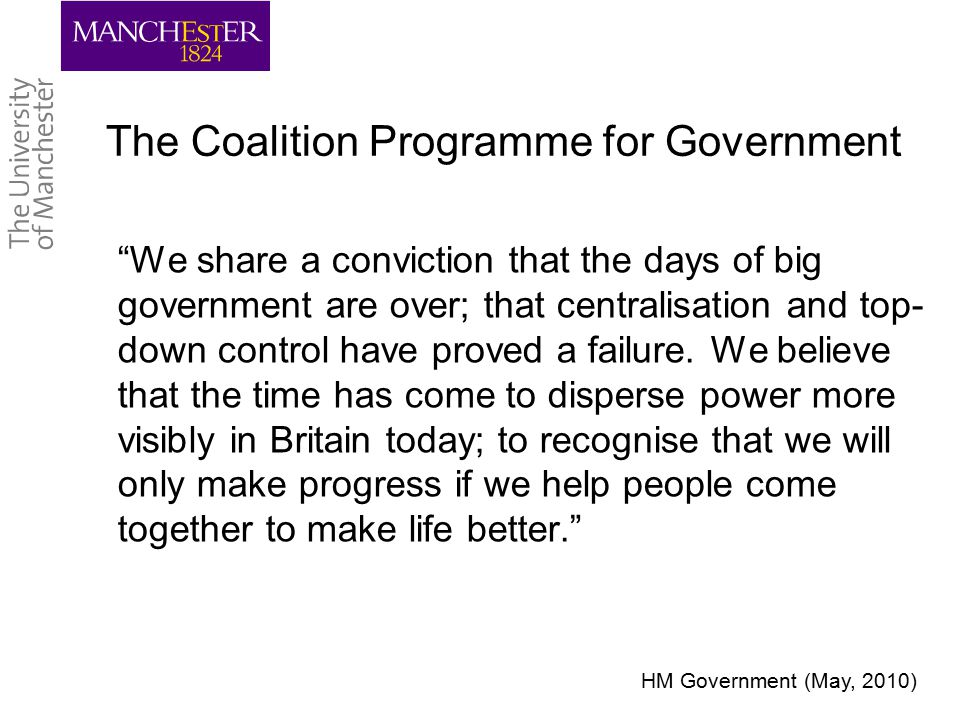 The Coalition Programme for Government We share a conviction that the days of big government are over; that centralisation and top- down control have proved a failure.
