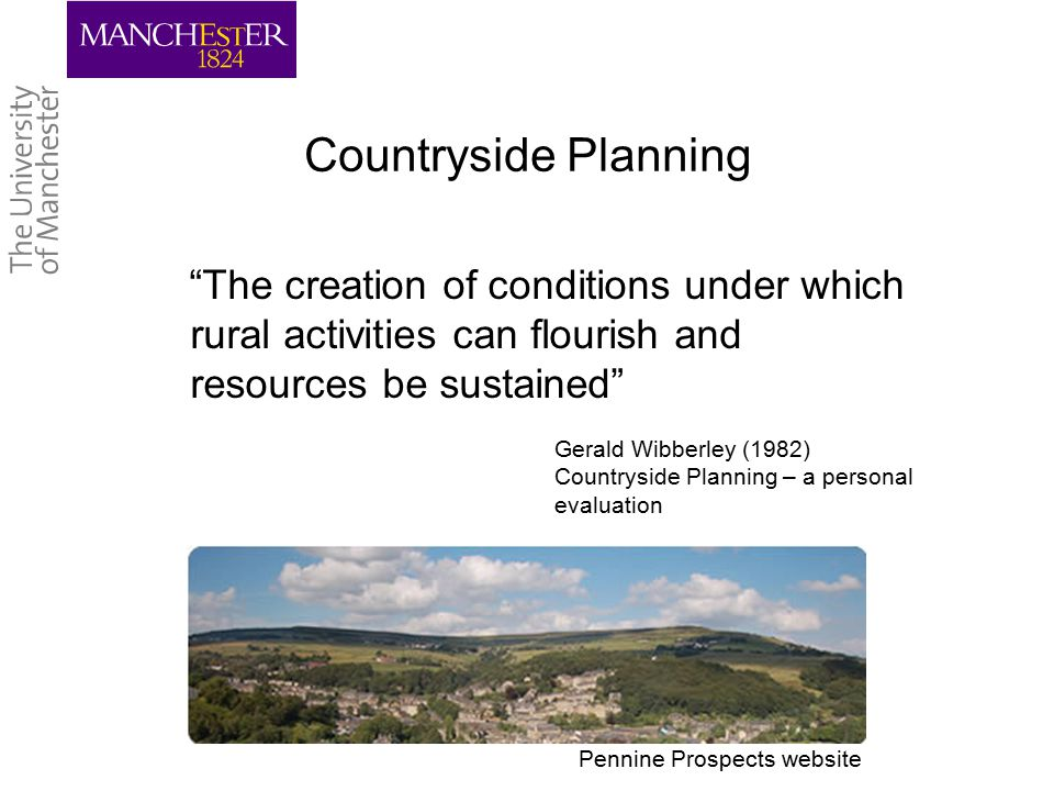 Learning from History The best way to understand the present is to explain the route by which we arrived… we are prisoners of our past, but every day we are released into the future and the need to make our own history as we see fit. Andrew Gilg (1996) Countryside Planning