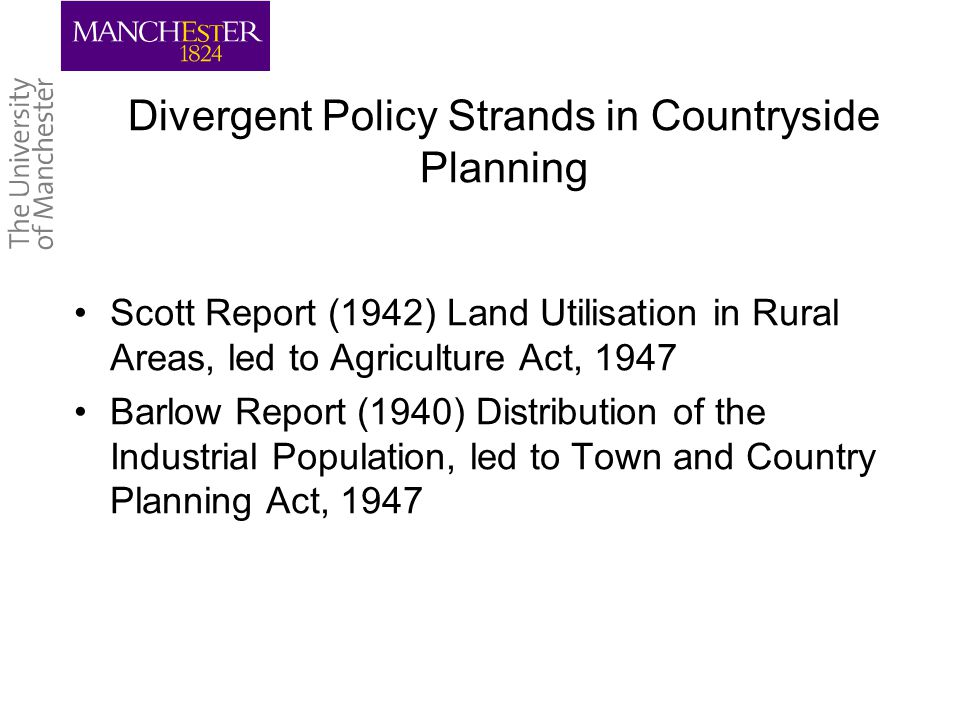 The Need for Policy Reform The 1947 legislation is now effectively redundant since not only have the 1947 Agriculture and Town and Country Planning Acts achieved their objectives in their own terms, but changes in the countryside of the 1990's are now rendering them counterproductive. Nigel Curry (1993) Countryside Planning: Look Back in Anguish