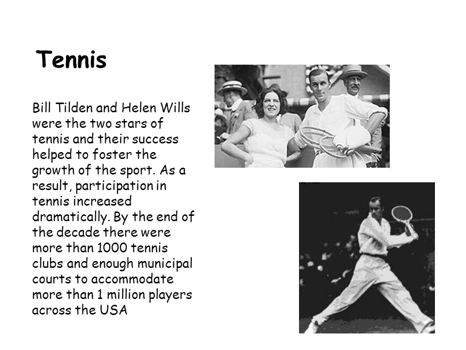 Tennis Bill Tilden and Helen Wills were the two stars of tennis and their success helped to foster the growth of the sport.