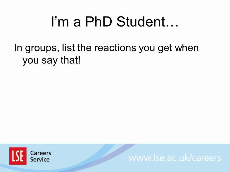 I'm a PhD Student… In groups, list the reactions you get when you say that!