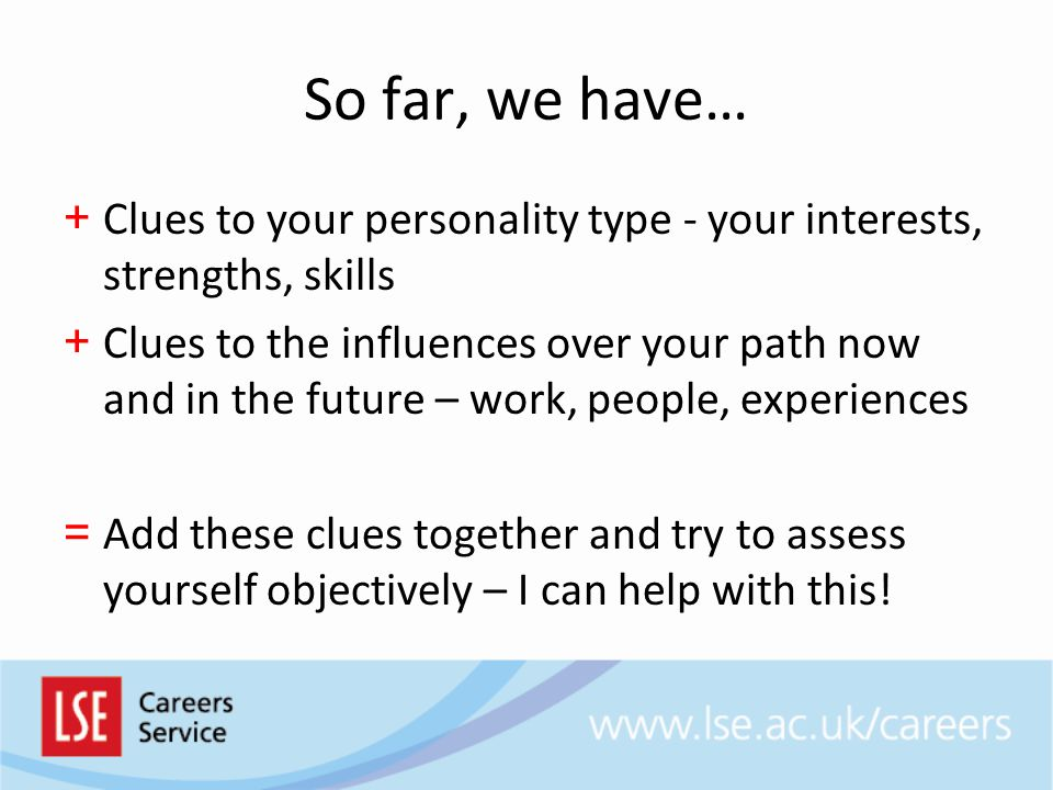 So far, we have… + Clues to your personality type - your interests, strengths, skills + Clues to the influences over your path now and in the future – work, people, experiences = Add these clues together and try to assess yourself objectively – I can help with this!