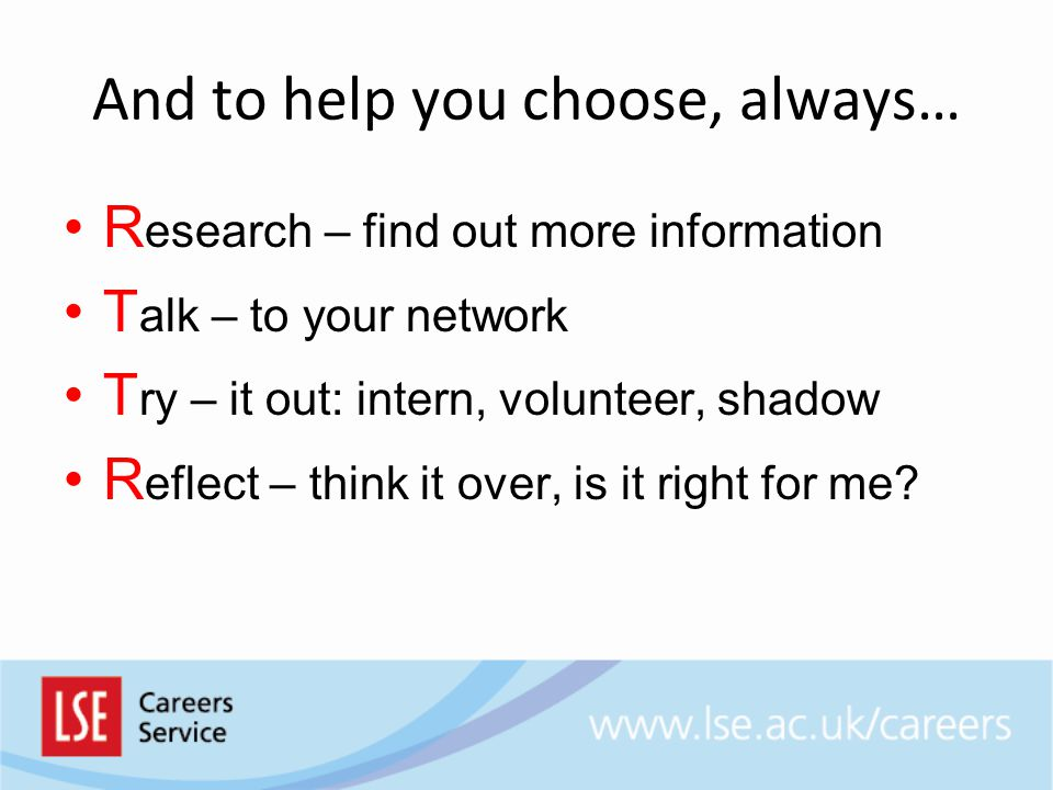 And to help you choose, always… R esearch – find out more information T alk – to your network T ry – it out: intern, volunteer, shadow R eflect – think it over, is it right for me