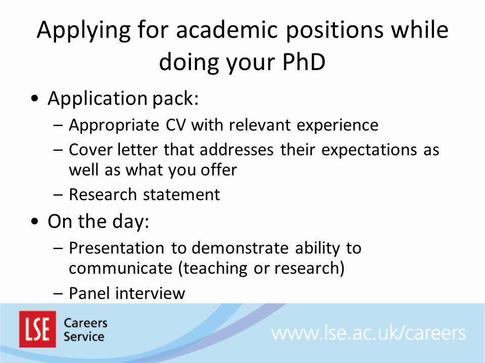 Applying for academic positions while doing your PhD Application pack: –Appropriate CV with relevant experience –Cover letter that addresses their expectations as well as what you offer –Research statement On the day: –Presentation to demonstrate ability to communicate (teaching or research) –Panel interview