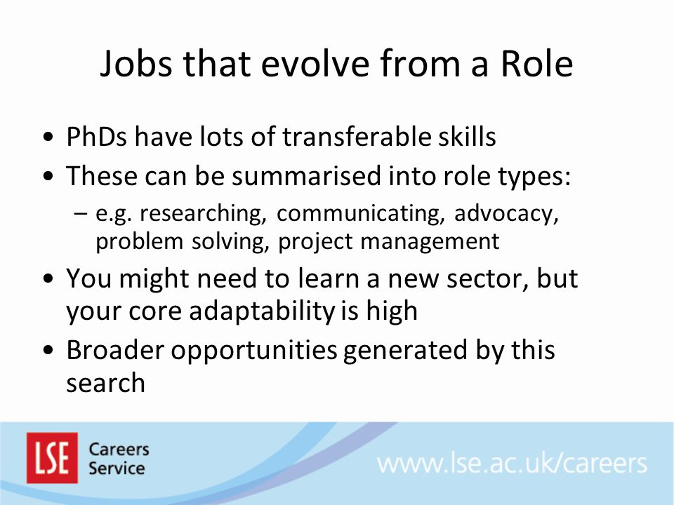 Jobs that evolve from a Role PhDs have lots of transferable skills These can be summarised into role types: –e.g.