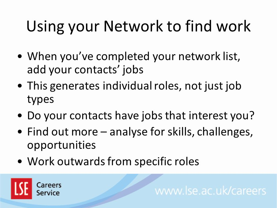 Using your Network to find work When you've completed your network list, add your contacts' jobs This generates individual roles, not just job types Do your contacts have jobs that interest you.