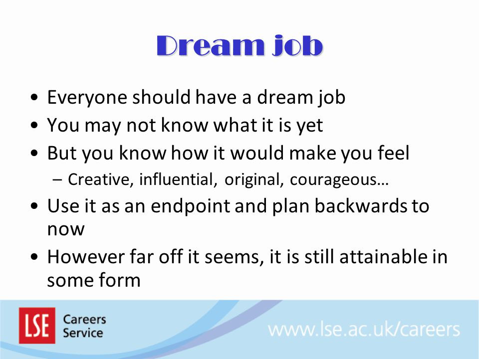 Dream job Everyone should have a dream job You may not know what it is yet But you know how it would make you feel –Creative, influential, original, courageous… Use it as an endpoint and plan backwards to now However far off it seems, it is still attainable in some form