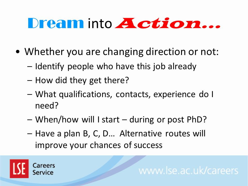 Dream into Action… Whether you are changing direction or not: –Identify people who have this job already –How did they get there.