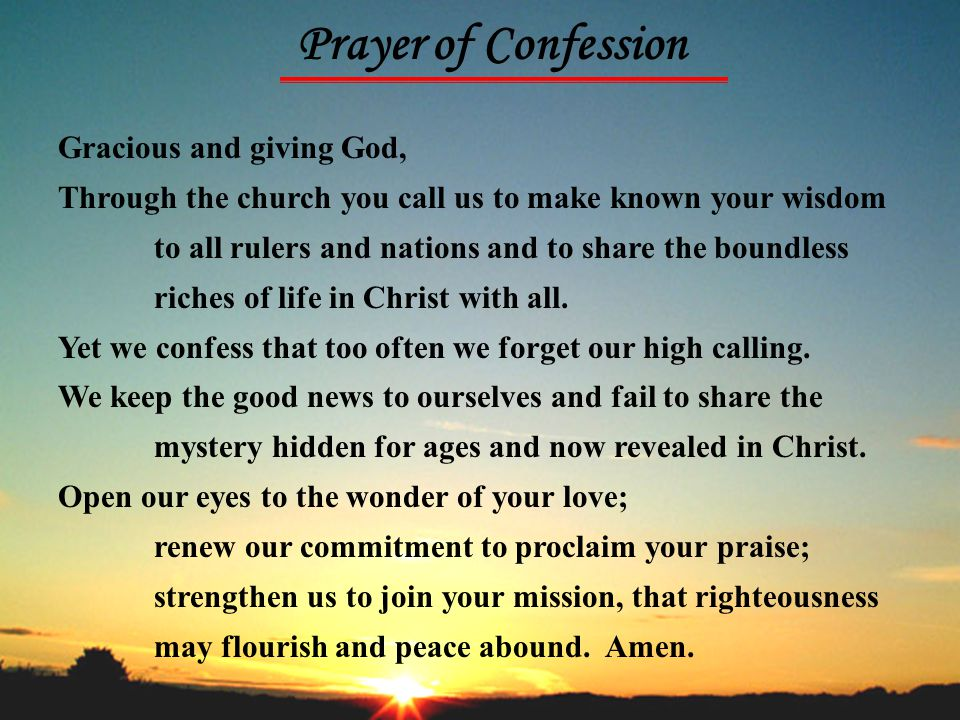 Prayer of Confession Gracious and giving God, Through the church you call us to make known your wisdom to all rulers and nations and to share the boun