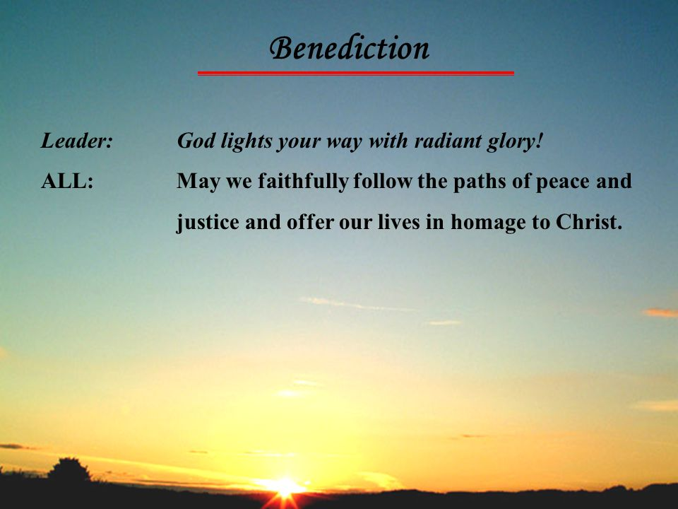 Benediction Leader: God lights your way with radiant glory! ALL:May we faithfully follow the paths of peace and justice and offer our lives in homage