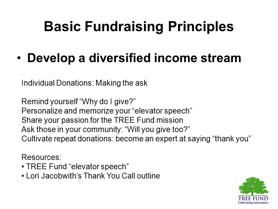 Basic Fundraising Principles Develop a diversified income stream Individual Donations: Making the ask Remind yourself Why do I give? Personalize and memorize your elevator speech Share your passion for the TREE Fund mission Ask those in your community: Will you give too? Cultivate repeat donations: become an expert at saying thank you Resources: TREE Fund elevator speech Lori Jacobwith's Thank You Call outline