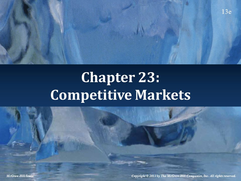 Chapter 23: Competitive Markets Copyright © 2013 by The McGraw-Hill Companies, Inc. All rights reserved. McGraw-Hill/Irwin 13e