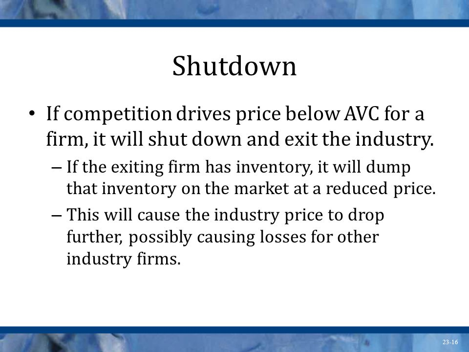 23-16 Shutdown If competition drives price below AVC for a firm, it will shut down and exit the industry. – If the exiting firm has inventory, it will