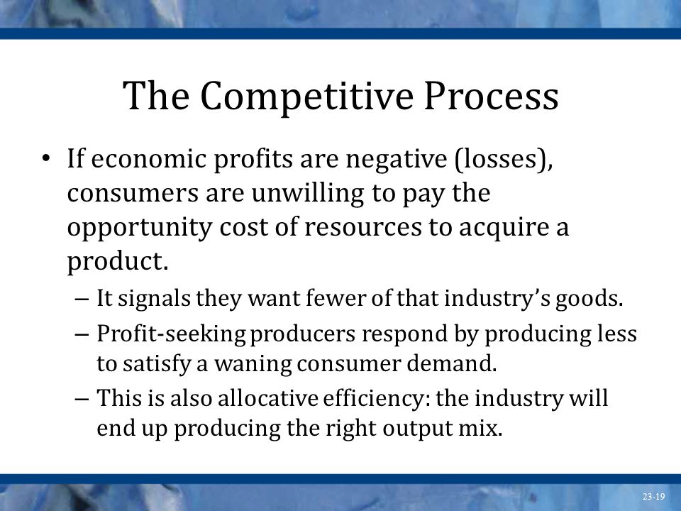 23-19 The Competitive Process If economic profits are negative (losses), consumers are unwilling to pay the opportunity cost of resources to acquire a