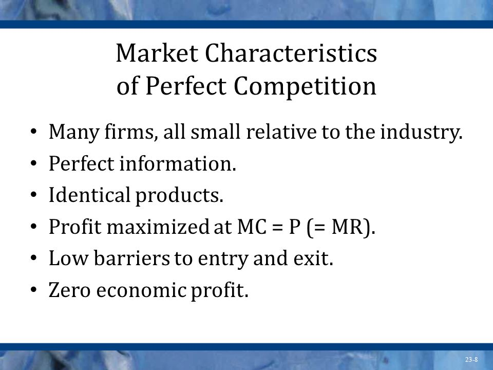23-8 Market Characteristics of Perfect Competition Many firms, all small relative to the industry. Perfect information. Identical products. Profit max